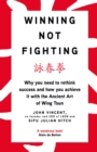 Winning Not Fighting : Why you need to rethink success and how you achieve it with the Ancient Art of Wing Tsun - eBook