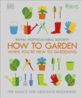 RHS How To Garden When You're New To Gardening : The Basics For Absolute Beginners - Book