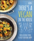 There's a Vegan in the House : Fresh, Flexible Food to Keep Everyone Happy - Book