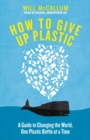 How to Give Up Plastic : A Guide to Changing the World, One Plastic Bottle at a Time. From the Head of Oceans at Greenpeace and spokesperson for their anti-plastic campaign - Book