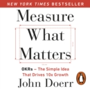 Measure What Matters : OKRs: The Simple Idea that Drives 10x Growth - eAudiobook