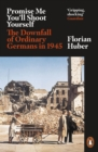 Promise Me You'll Shoot Yourself : The Downfall of Ordinary Germans, 1945 - eBook