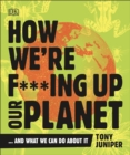 How We're F***ing Up Our Planet : And What We Can Do About It - Book