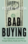 Bad Buying : How Organisations Waste Billions Through Failures, Frauds and F**k-ups - Book