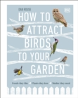 How to Attract Birds to Your Garden : Foods they like, plants they love, shelter they need - Book