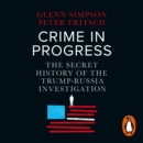 Crime in Progress : The Secret History of the Trump-Russia Investigation - eAudiobook