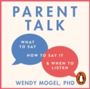 Parent Talk : Transform Your Relationship with Your Child By Learning What to Say, How to Say it, and When to Listen - eAudiobook