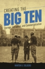 Creating the Big Ten : Courage, Corruption, and Commercialization - Book