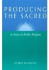 Producing the Sacred : AN ESSAY ON PUBLIC RELIGION - Book