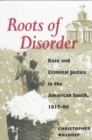Roots of Disorder : Race and Criminal Justice in the American South, 1817-80 - Book