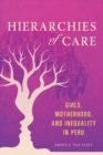 Hierarchies of Care : Girls, Motherhood, and Inequality in Peru - Book