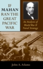 If Mahan Ran the Great Pacific War : An Analysis of World War II Naval Strategy - Book