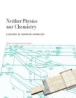 Neither Physics nor Chemistry : A History of Quantum Chemistry - Book
