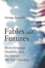 Fables and Futures : Biotechnology, Disability, and the Stories We Tell Ourselves - Book