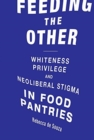 Feeding the Other : Whiteness, Privilege, and Neoliberal Stigma in Food Pantries - Book