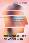 The Mental Life of Modernism : Why Poetry, Painting, and Music Changed at the Turn of the Twentieth Century - Book