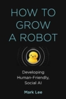 How to Grow a Robot : Developing Human-Friendly, Social AI - Book