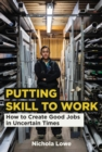 Putting Skill to Work : How to Create Good Jobs in Uncertain Times - eBook