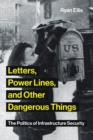 Letters, Power Lines, and Other Dangerous Things : The Politics of Infrastructure Security - Book
