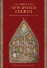Clothing the New World Church : Liturgical Textiles of Spanish America, 1520-1820 - Book