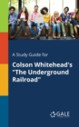 A Study Guide for Colson Whitehead's The Underground Railroad - Book