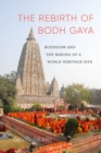 The Rebirth of Bodh Gaya : Buddhism and the Making of a World Heritage Site - Book