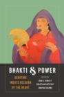 Bhakti and Power : <i>Debating India's Religion of the Heart</i> - Book