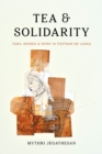 Tea and Solidarity : Tamil Women and Work in Postwar Sri Lanka - Book