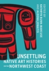 Unsettling Native Art Histories on the Northwest Coast - Book
