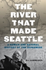 The River That Made Seattle : A Human and Natural History of the Duwamish - Book