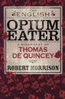 The English Opium-Eater : A Biography of Thomas De Quincey - eBook