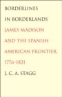 Borderlines in Borderlands : James Madison and the Spanish-American Frontier, 1776-1821 - eBook