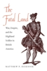 The Fatal Land : War, Empire, and the Highland Soldier in British America - Book