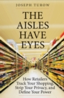The Aisles Have Eyes : How Retailers Track Your Shopping, Strip Your Privacy, and Define Your Power - eBook