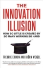 The Innovation Illusion : How So Little is Created by So Many Working So Hard - Book