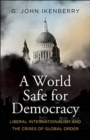 A World Safe for Democracy : Liberal Internationalism and the Crises of Global Order - Book