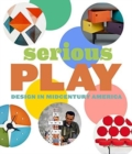 Serious Play : Design in Midcentury America - Book
