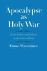Apocalypse as Holy War : Divine Politics and Polemics in the Letters of Paul - eBook