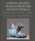 Animal-Shaped Vessels from the Ancient World : Feasting with Gods, Heroes, and Kings - Book
