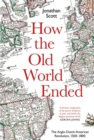 How the Old World Ended : The Anglo-Dutch-American Revolution 1500-1800 - Book