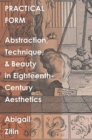 Practical Form : Abstraction, Technique, and Beauty in Eighteenth-Century Aesthetics - Book