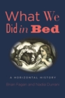 What We Did in Bed : A Horizontal History - eBook