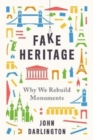 Fake Heritage : Why We Rebuild Monuments - Book