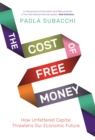 The Cost of Free Money : How Unfettered Capital Threatens Our Economic Future - eBook