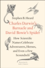Charles Darwin's Barnacle and David Bowie's Spider : How Scientific Names Celebrate Adventurers, Heroes, and Even a Few Scoundrels - eBook