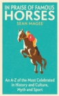 In Praise of Famous Horses : An A-Z of the Most Celebrated in History and Culture, Myth and Sport - Book