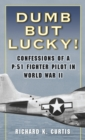 Dumb but Lucky! : Confessions of a P-51 Fighter Pilot in World War II - eBook