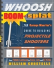 Whoosh Boom Splat : The Garage Warrior's Guide to Building Projectile Shooters - eBook