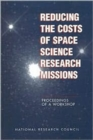Reducing the Costs of Space Science Research Missions : Proceedings of a Workshop - Book