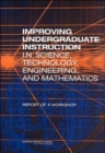 Improving Undergraduate Instruction in Science, Technology, Engineering, and Mathematics : Report of a Workshop - Book